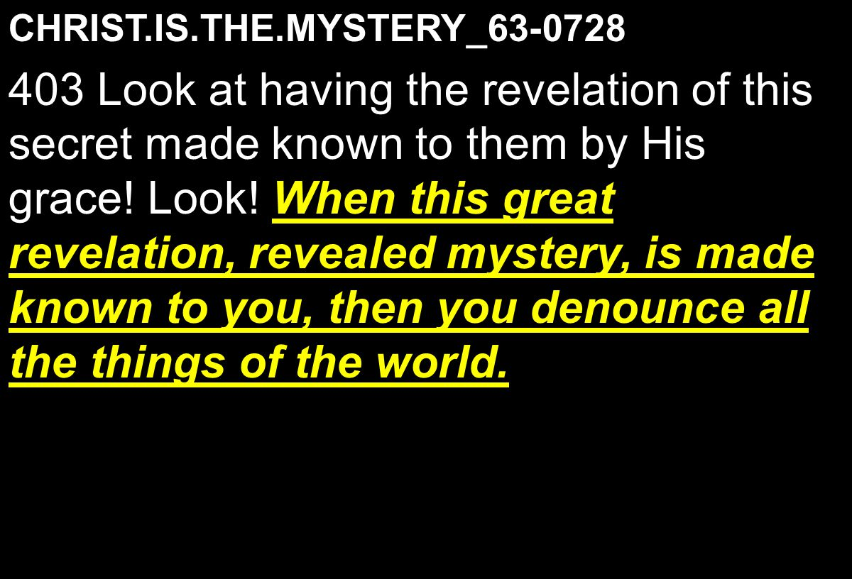 CHRIST.IS.THE.MYSTERY_63-0728 When this great revelation, revealed mystery, is made known to you, then you denounce all the things of the world.