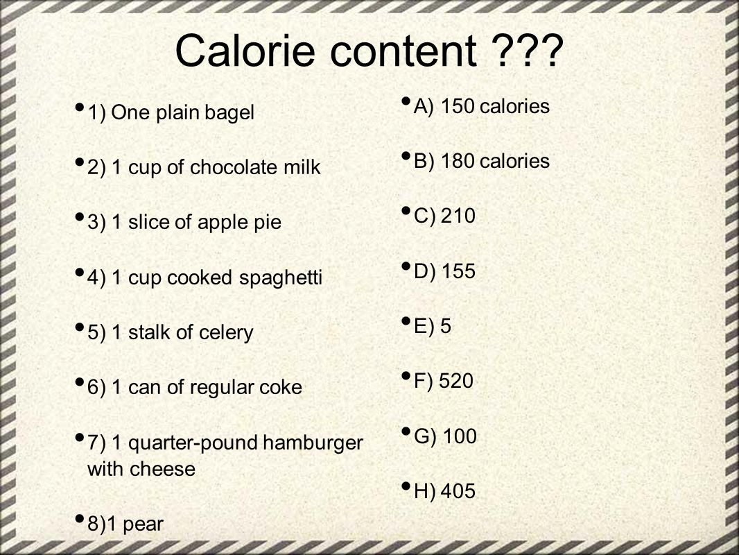 Calorie content ??? 1) One plain bagel 2) 1 cup of chocolate milk 3) 1 slice of apple pie 4) 1 cup cooked spaghetti 5) 1 stalk of celery 6) 1 can of r