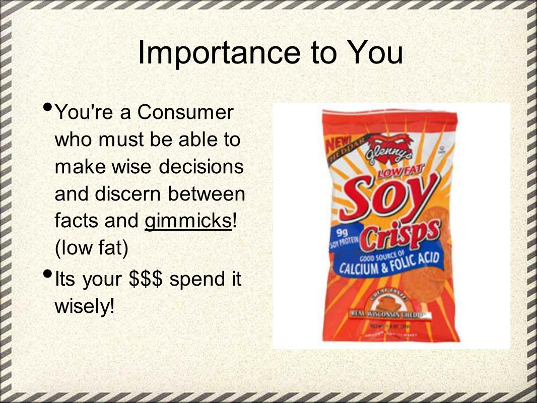 Importance to You You're a Consumer who must be able to make wise decisions and discern between facts and gimmicks! (low fat) Its your $$$ spend it wi