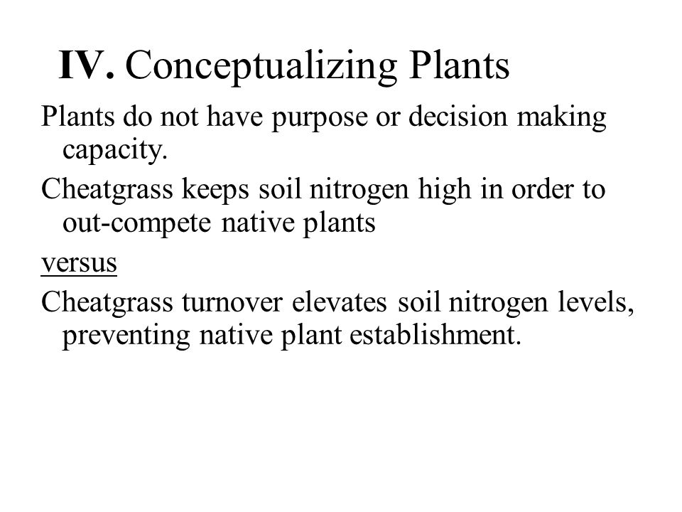 IV. Conceptualizing Plants Plants do not have purpose or decision making capacity.