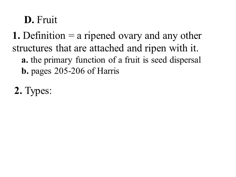 D. Fruit 1. Definition = a ripened ovary and any other structures that are attached and ripen with it. a. the primary function of a fruit is seed disp