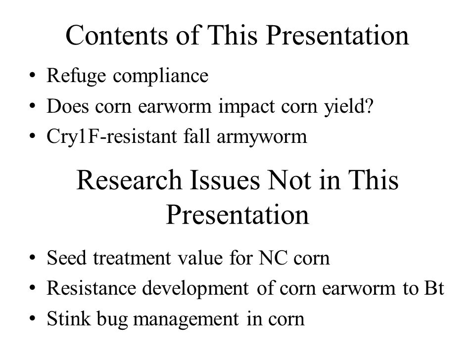 Contents of This Presentation Refuge compliance Does corn earworm impact corn yield? Cry1F-resistant fall armyworm Seed treatment value for NC corn Re