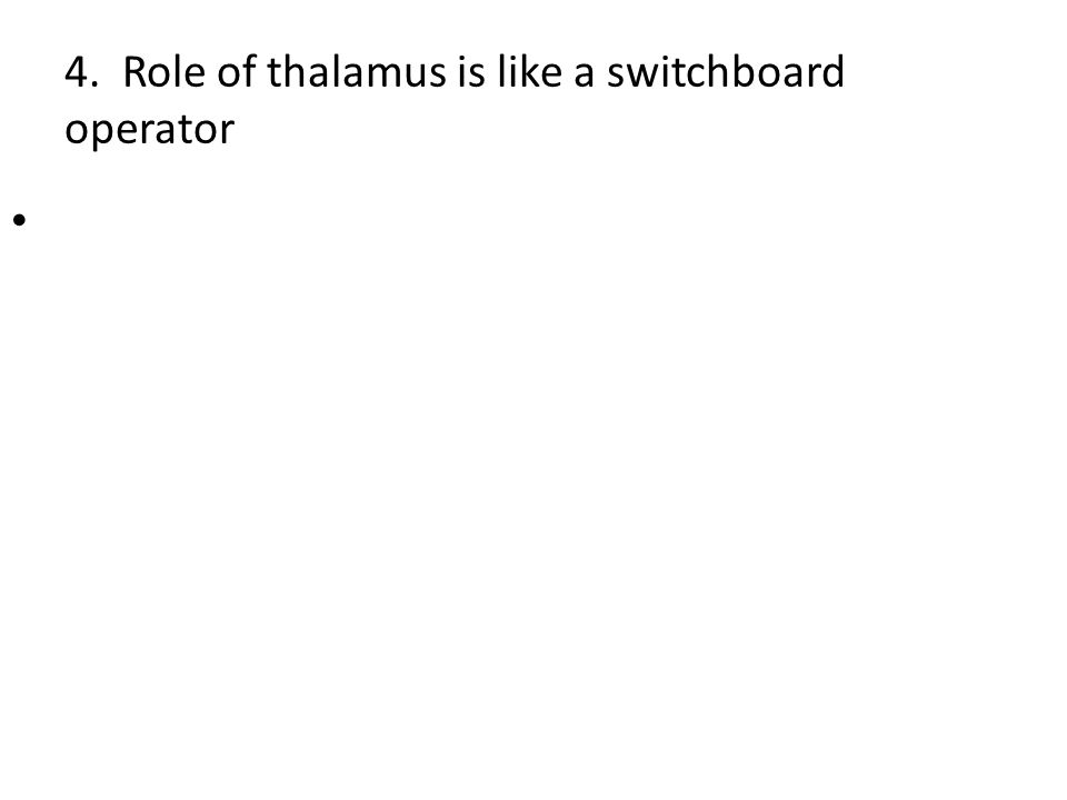 4. Role of thalamus is like a switchboard operator