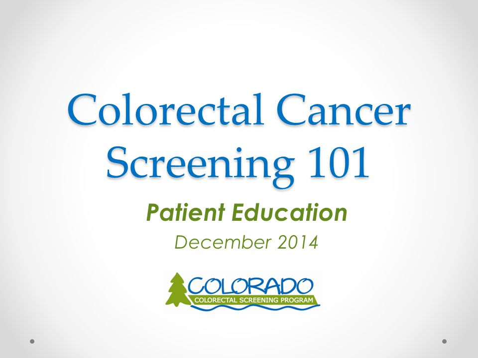 Colorectal Cancer Screening 101 Patient Education December 2014