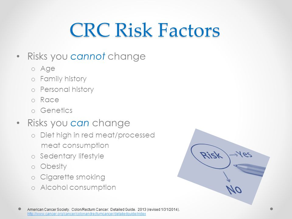 CRC Risk Factors Risks you cannot change o Age o Family history o Personal history o Race o Genetics Risks you can change o Diet high in red meat/processed meat consumption o Sedentary lifestyle o Obesity o Cigarette smoking o Alcohol consumption American Cancer Society.