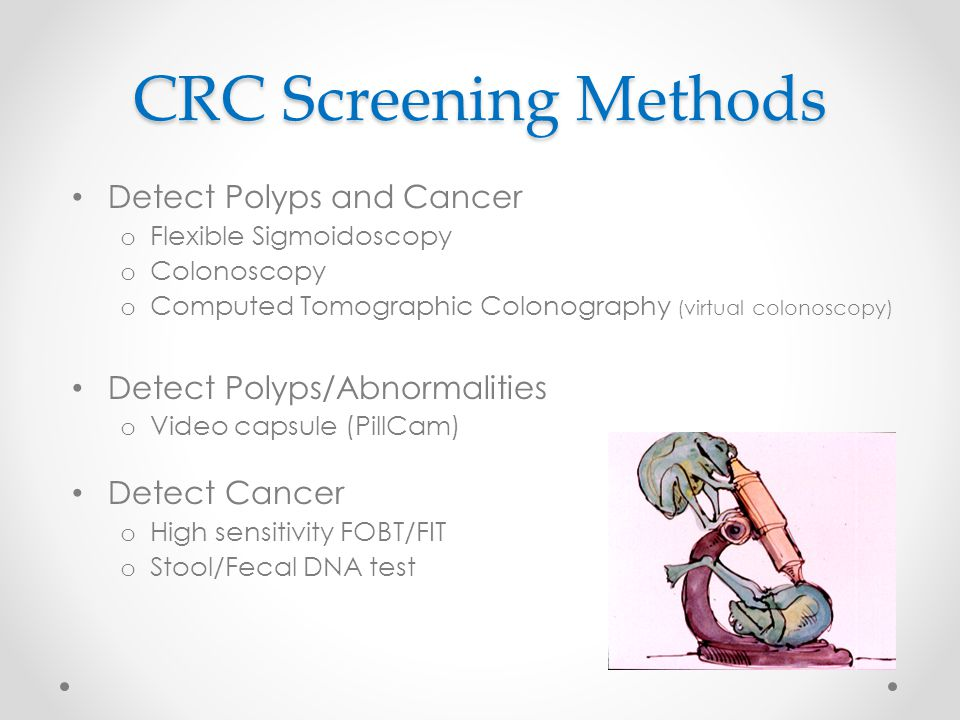 CRC Screening Methods Detect Polyps and Cancer o Flexible Sigmoidoscopy o Colonoscopy o Computed Tomographic Colonography (virtual colonoscopy) Detect Polyps/Abnormalities o Video capsule (PillCam) Detect Cancer o High sensitivity FOBT/FIT o Stool/Fecal DNA test