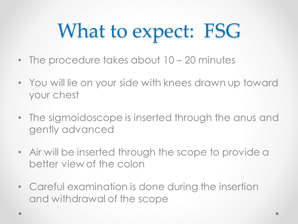 What to expect: FSG The procedure takes about 10 – 20 minutes You will lie on your side with knees drawn up toward your chest The sigmoidoscope is ins