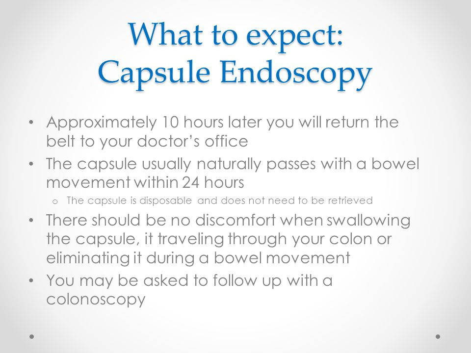 What to expect: Capsule Endoscopy Approximately 10 hours later you will return the belt to your doctor's office The capsule usually naturally passes with a bowel movement within 24 hours o The capsule is disposable and does not need to be retrieved There should be no discomfort when swallowing the capsule, it traveling through your colon or eliminating it during a bowel movement You may be asked to follow up with a colonoscopy
