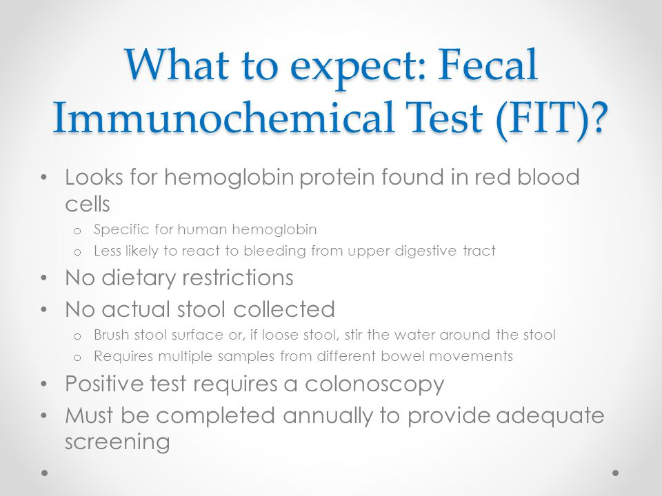 What to expect: Fecal Immunochemical Test (FIT)? Looks for hemoglobin protein found in red blood cells o Specific for human hemoglobin o Less likely t