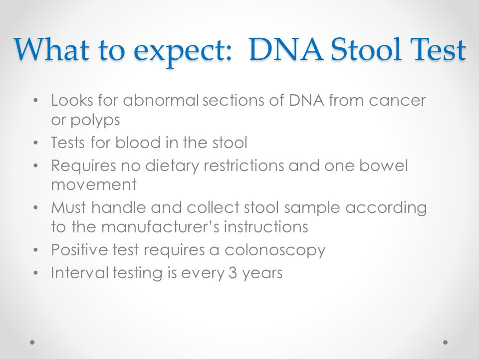 What to expect: DNA Stool Test Looks for abnormal sections of DNA from cancer or polyps Tests for blood in the stool Requires no dietary restrictions and one bowel movement Must handle and collect stool sample according to the manufacturer's instructions Positive test requires a colonoscopy Interval testing is every 3 years