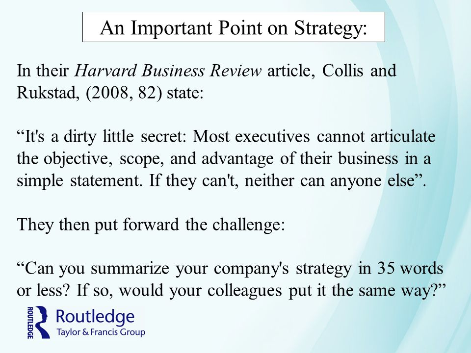 An Important Point on Strategy: In their Harvard Business Review article, Collis and Rukstad, (2008, 82) state: It s a dirty little secret: Most executives cannot articulate the objective, scope, and advantage of their business in a simple statement.