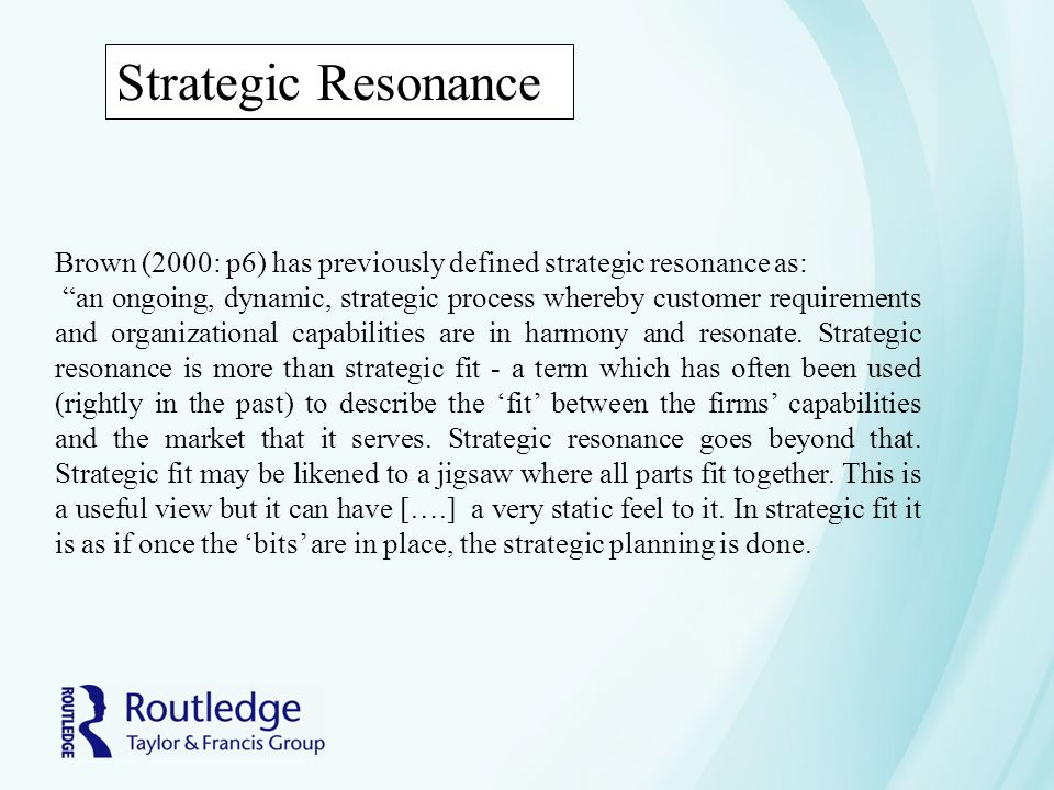 Strategic Resonance Brown (2000: p6) has previously defined strategic resonance as: an ongoing, dynamic, strategic process whereby customer requirements and organizational capabilities are in harmony and resonate.