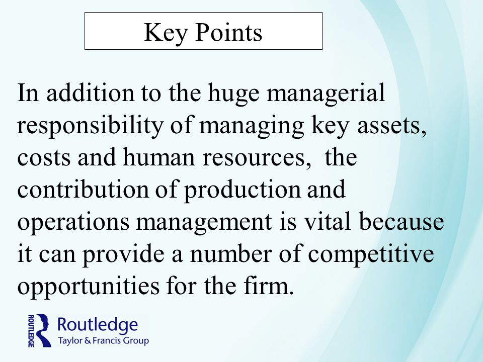 Key Points In addition to the huge managerial responsibility of managing key assets, costs and human resources, the contribution of production and operations management is vital because it can provide a number of competitive opportunities for the firm.