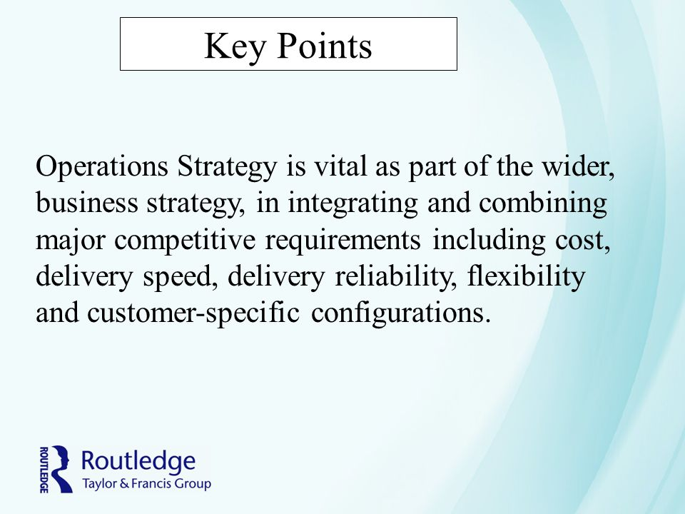 Key Points Operations Strategy is vital as part of the wider, business strategy, in integrating and combining major competitive requirements including cost, delivery speed, delivery reliability, flexibility and customer-specific configurations.