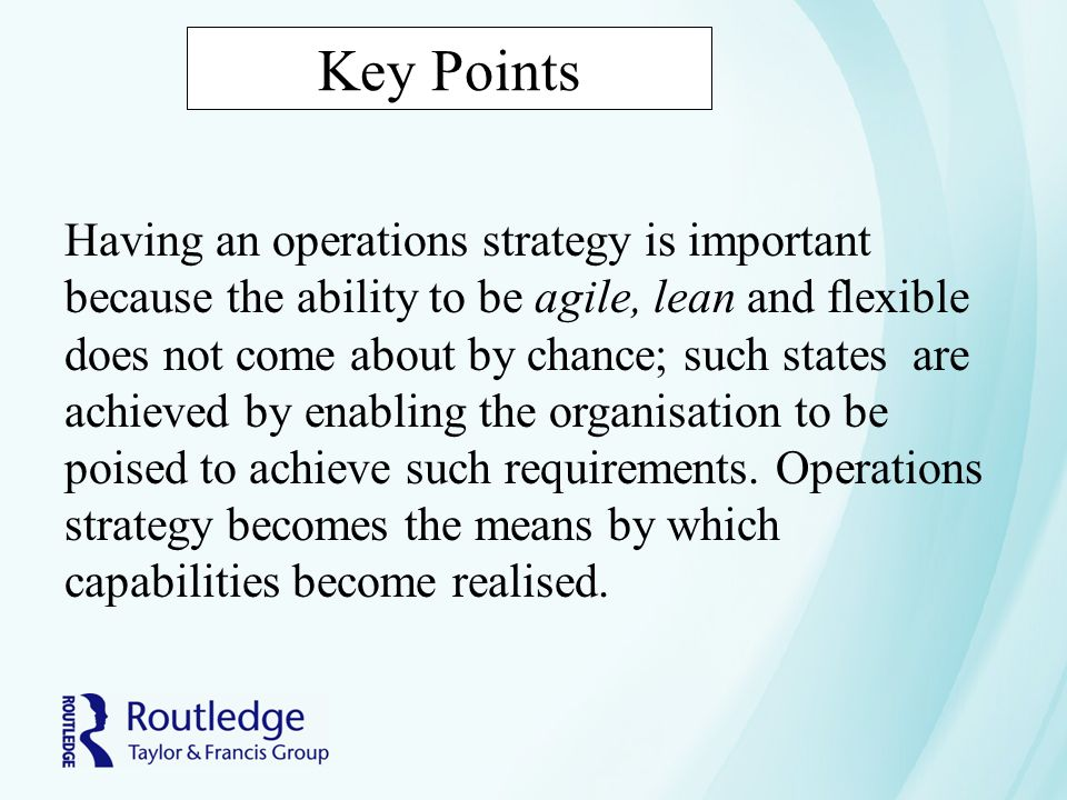 Key Points Having an operations strategy is important because the ability to be agile, lean and flexible does not come about by chance; such states are achieved by enabling the organisation to be poised to achieve such requirements.