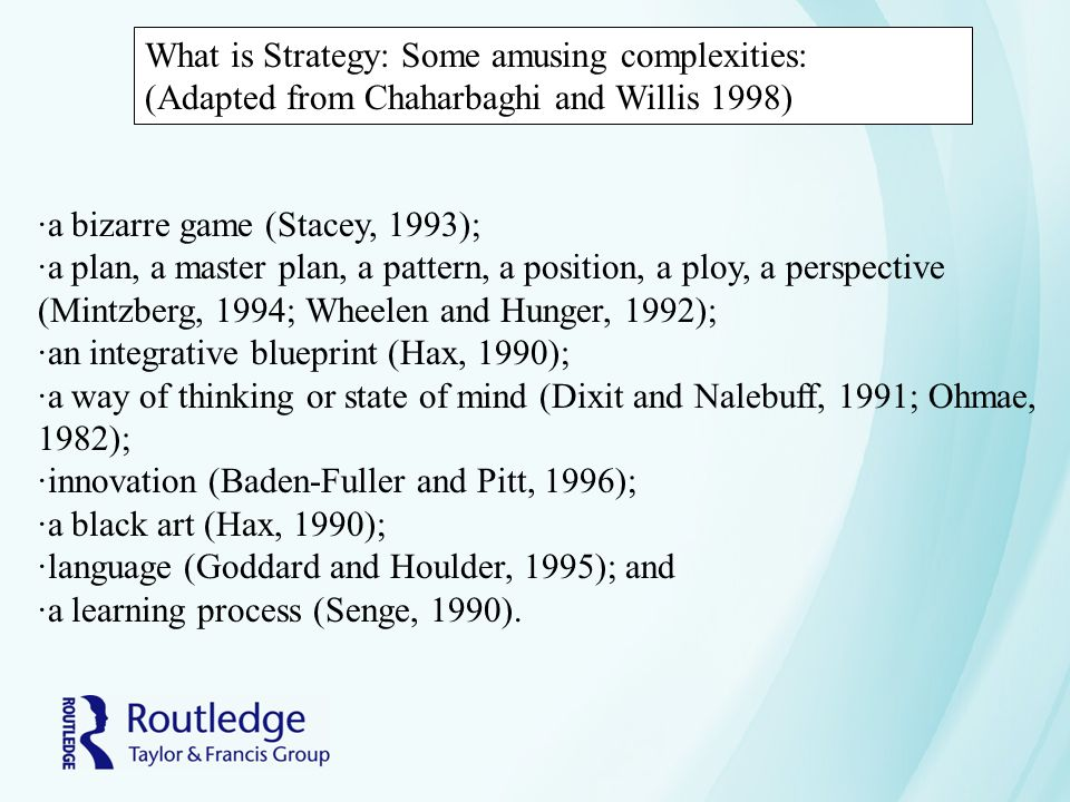 What is Strategy: Some amusing complexities: (Adapted from Chaharbaghi and Willis 1998) ·a bizarre game (Stacey, 1993); ·a plan, a master plan, a pattern, a position, a ploy, a perspective (Mintzberg, 1994; Wheelen and Hunger, 1992); ·an integrative blueprint (Hax, 1990); ·a way of thinking or state of mind (Dixit and Nalebuff, 1991; Ohmae, 1982); ·innovation (Baden-Fuller and Pitt, 1996); ·a black art (Hax, 1990); ·language (Goddard and Houlder, 1995); and ·a learning process (Senge, 1990).
