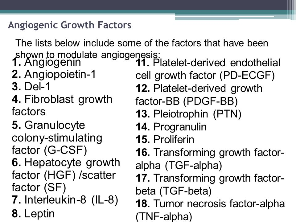 Angiogenic Growth Factors 1. Angiogenin 2. Angiopoietin-1 3. Del-1 4. Fibroblast growth factors 5. Granulocyte colony-stimulating factor (G-CSF) 6. He