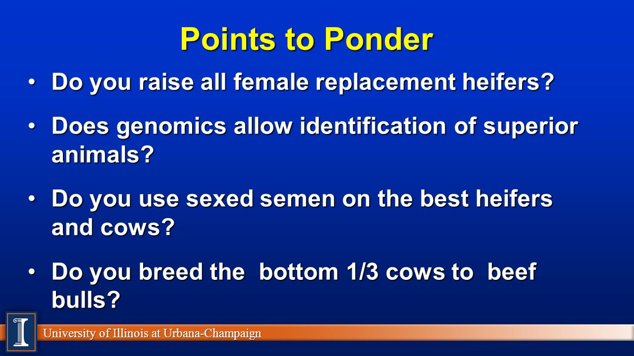 University of Illinois at Urbana-Champaign Points to Ponder Do you raise all female replacement heifers?Do you raise all female replacement heifers? D