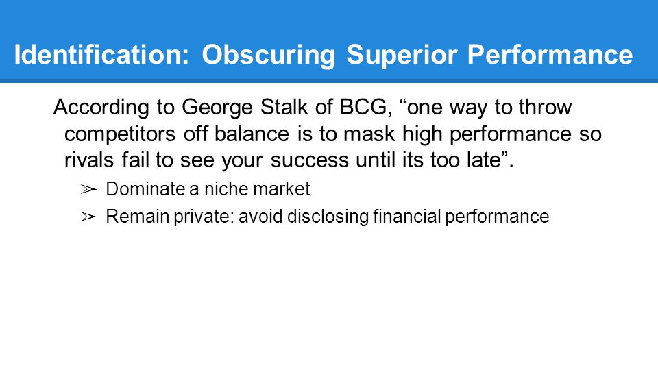 Identification: Obscuring Superior Performance According to George Stalk of BCG, one way to throw competitors off balance is to mask high performance so rivals fail to see your success until its too late .