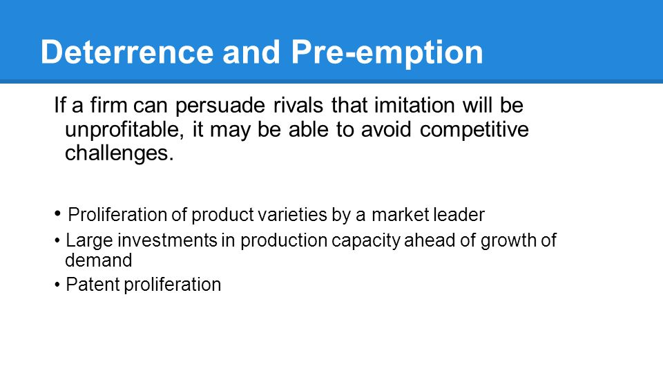Deterrence and Pre-emption If a firm can persuade rivals that imitation will be unprofitable, it may be able to avoid competitive challenges.