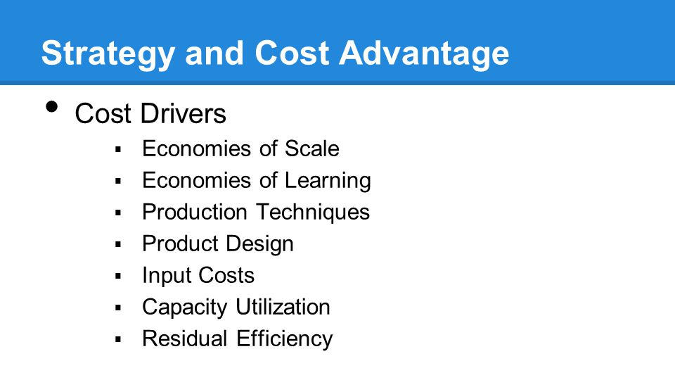 Strategy and Cost Advantage Cost Drivers  Economies of Scale  Economies of Learning  Production Techniques  Product Design  Input Costs  Capacity Utilization  Residual Efficiency