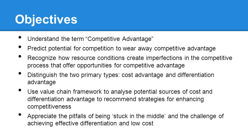 Objectives Understand the term Competitive Advantage Predict potential for competition to wear away competitive advantage Recognize how resource conditions create imperfections in the competitive process that offer opportunities for competitive advantage Distinguish the two primary types: cost advantage and differentiation advantage Use value chain framework to analyse potential sources of cost and differentiation advantage to recommend strategies for enhancing competitiveness Appreciate the pitfalls of being 'stuck in the middle' and the challenge of achieving effective differentiation and low cost