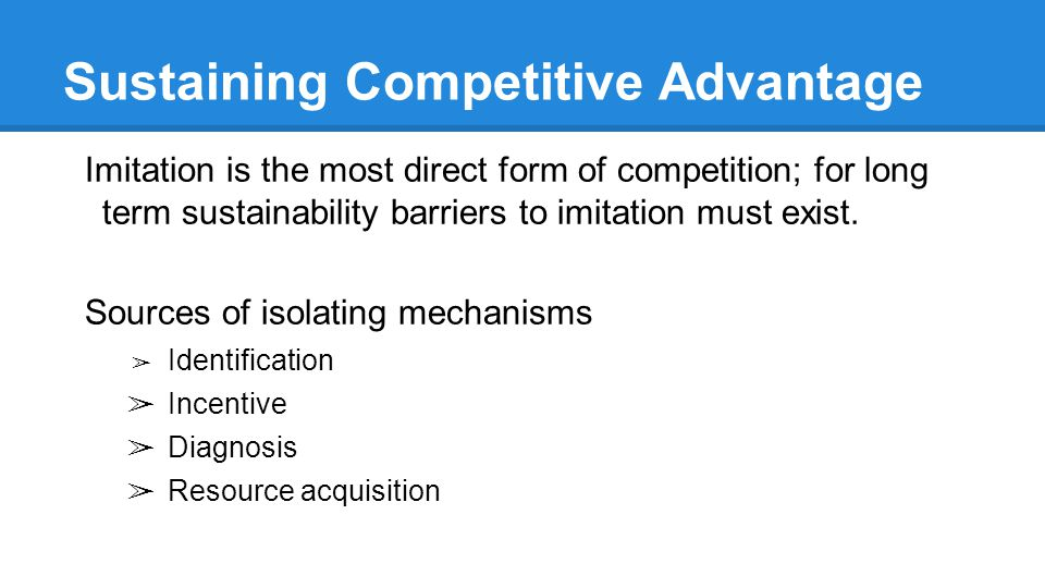 Sustaining Competitive Advantage Imitation is the most direct form of competition; for long term sustainability barriers to imitation must exist.