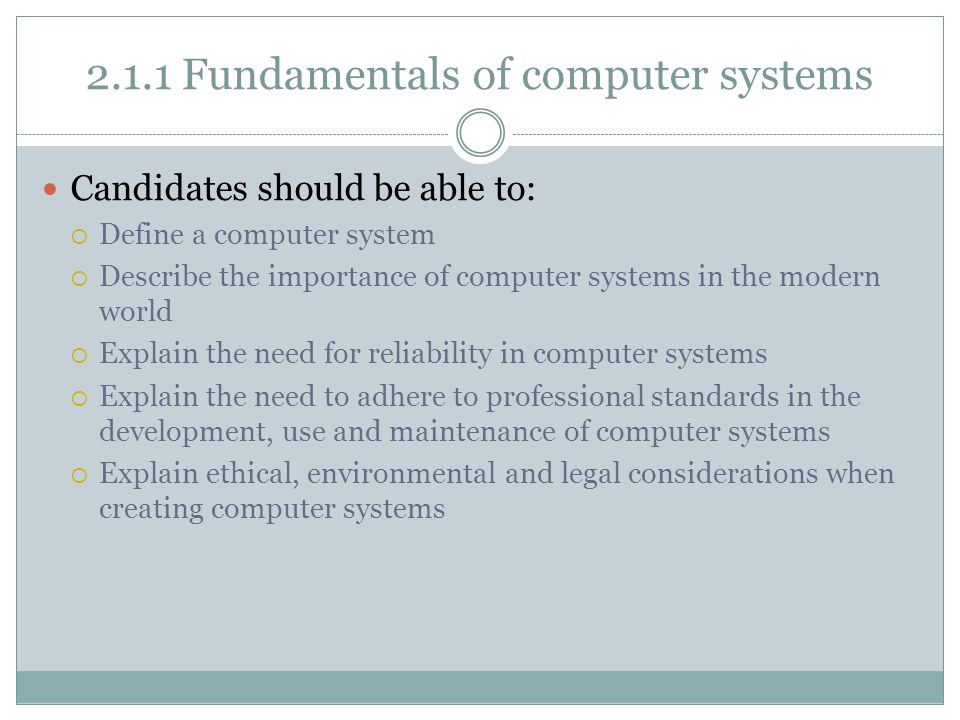 2.1.1 Fundamentals of computer systems Candidates should be able to:  Define a computer system  Describe the importance of computer systems in the modern world  Explain the need for reliability in computer systems  Explain the need to adhere to professional standards in the development, use and maintenance of computer systems  Explain ethical, environmental and legal considerations when creating computer systems