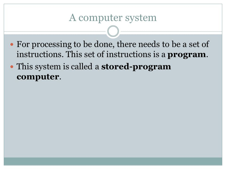 A computer system For processing to be done, there needs to be a set of instructions.