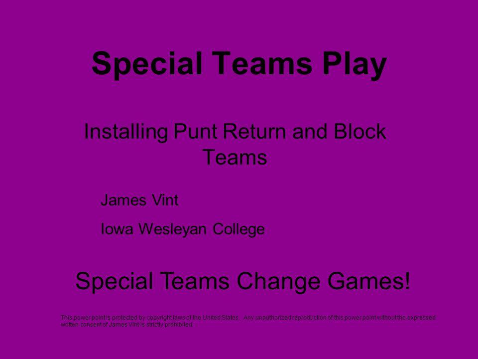 Special Teams Play Installing Punt Return and Block Teams James Vint Iowa Wesleyan College Special Teams Change Games! This power point is protected b