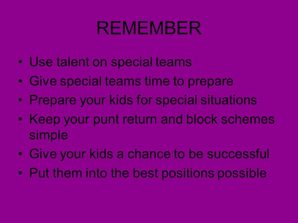REMEMBER Use talent on special teams Give special teams time to prepare Prepare your kids for special situations Keep your punt return and block schem