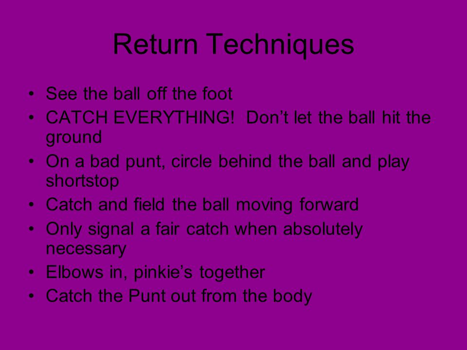 Return Techniques See the ball off the foot CATCH EVERYTHING! Don't let the ball hit the ground On a bad punt, circle behind the ball and play shortst