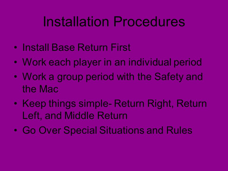 Installation Procedures Install Base Return First Work each player in an individual period Work a group period with the Safety and the Mac Keep things