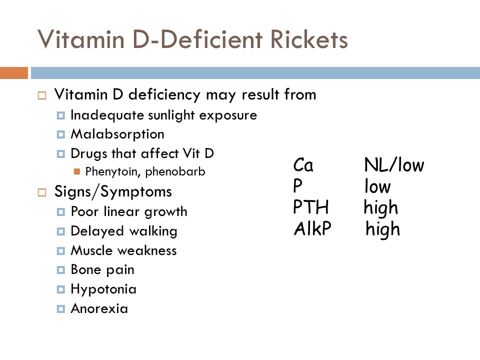 Vitamin D-Deficient Rickets  Vitamin D deficiency may result from  Inadequate sunlight exposure  Malabsorption  Drugs that affect Vit D Phenytoin, phenobarb  Signs/Symptoms  Poor linear growth  Delayed walking  Muscle weakness  Bone pain  Hypotonia  Anorexia Ca NL/low P low PTH high AlkP high