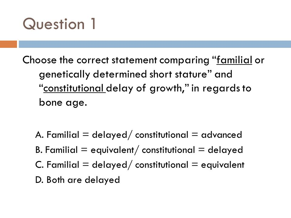 "Question 1 Choose the correct statement comparing ""familial or genetically determined short stature"" and ""constitutional delay of growth,"" in regards"