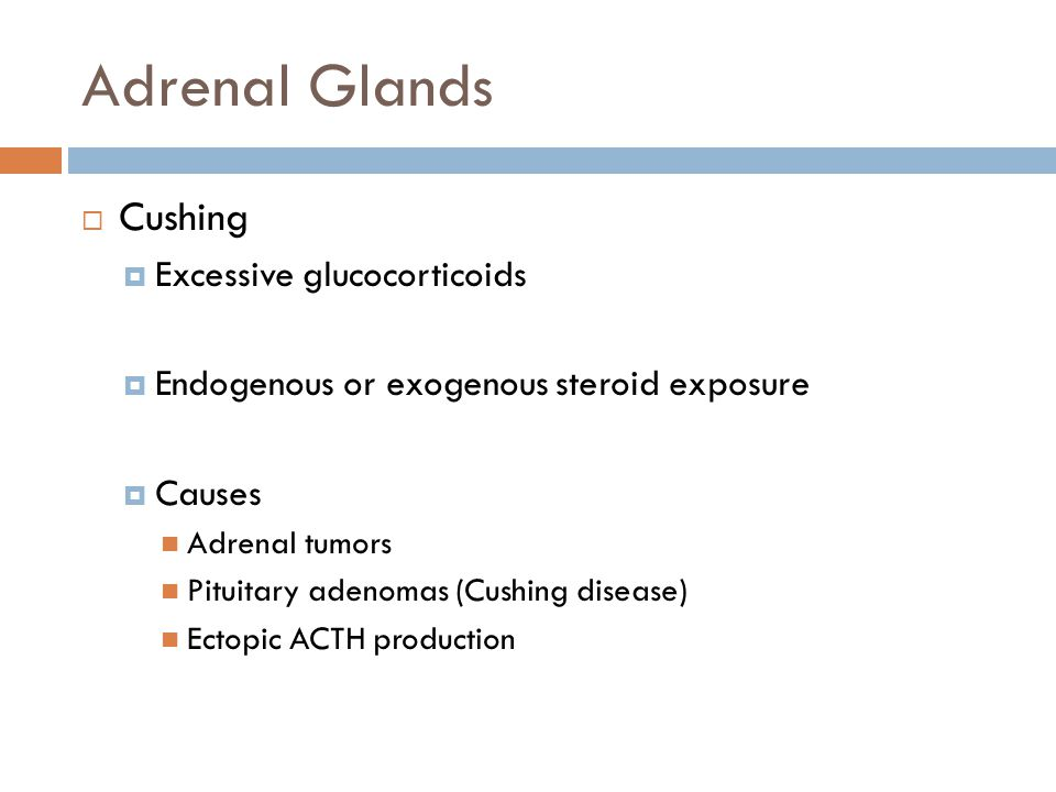 Adrenal Glands  Cushing  Excessive glucocorticoids  Endogenous or exogenous steroid exposure  Causes Adrenal tumors Pituitary adenomas (Cushing disease) Ectopic ACTH production