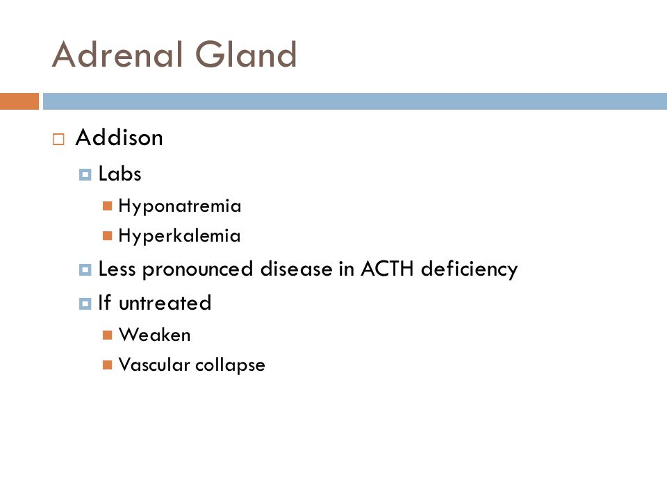 Adrenal Gland  Addison  Labs Hyponatremia Hyperkalemia  Less pronounced disease in ACTH deficiency  If untreated Weaken Vascular collapse
