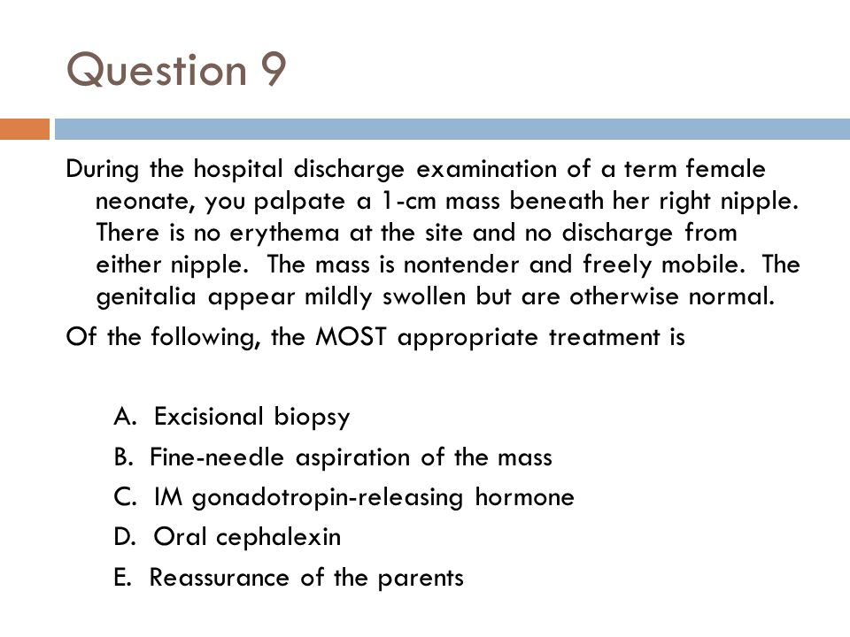 Question 9 During the hospital discharge examination of a term female neonate, you palpate a 1-cm mass beneath her right nipple. There is no erythema