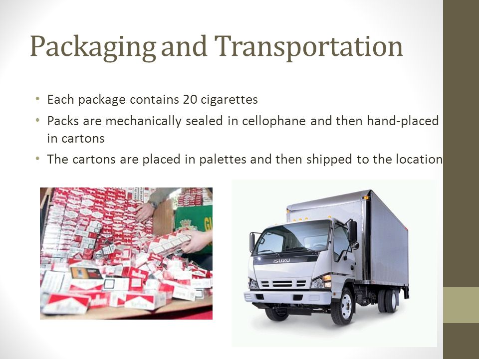 Packaging and Transportation Each package contains 20 cigarettes Packs are mechanically sealed in cellophane and then hand-placed in cartons The cartons are placed in palettes and then shipped to the location