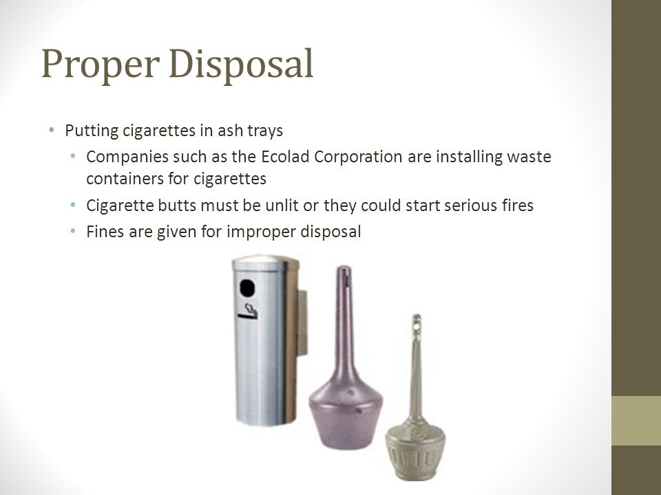Proper Disposal Putting cigarettes in ash trays Companies such as the Ecolad Corporation are installing waste containers for cigarettes Cigarette butts must be unlit or they could start serious fires Fines are given for improper disposal
