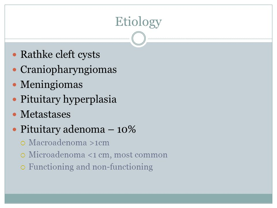 Etiology Rathke cleft cysts Craniopharyngiomas Meningiomas Pituitary hyperplasia Metastases Pituitary adenoma – 10%  Macroadenoma >1cm  Microadenoma