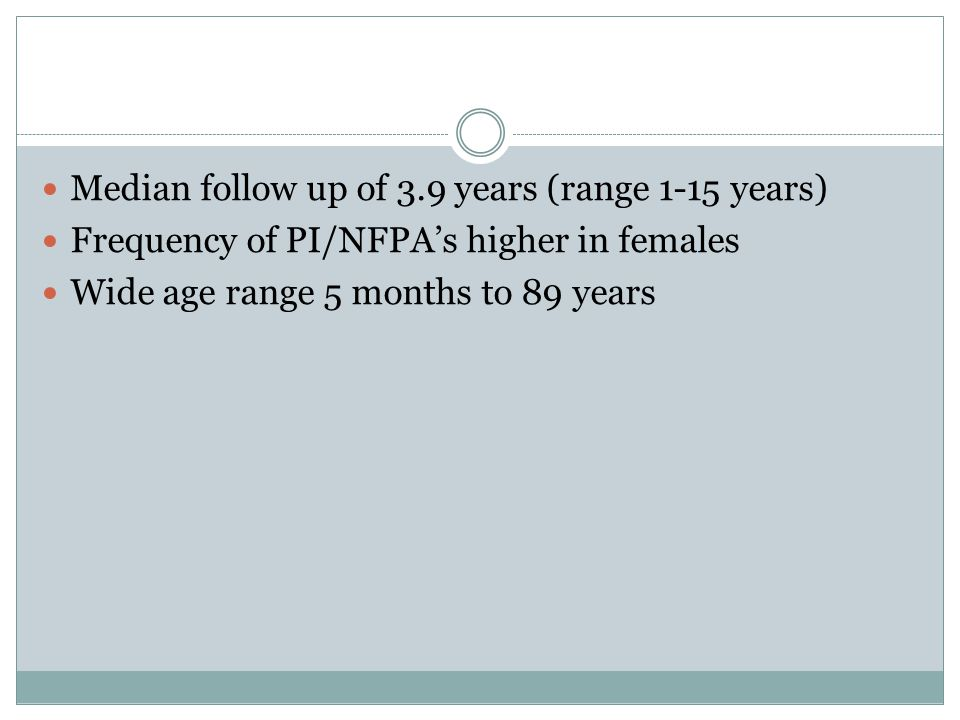 Median follow up of 3.9 years (range 1-15 years) Frequency of PI/NFPA's higher in females Wide age range 5 months to 89 years