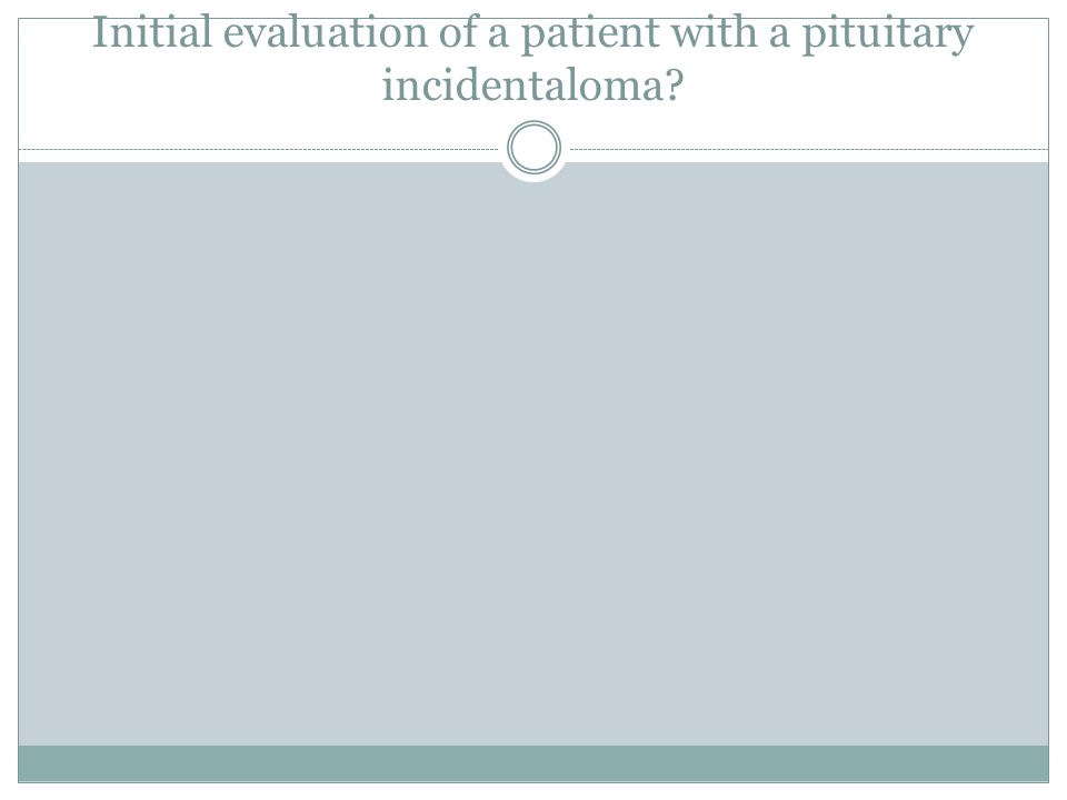 Initial evaluation of a patient with a pituitary incidentaloma?