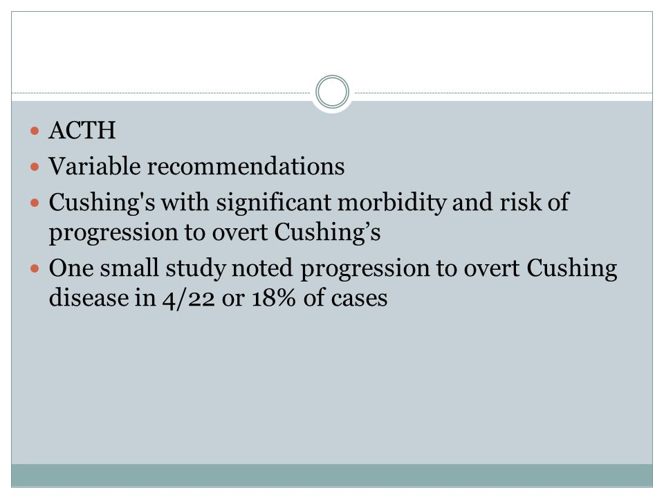 ACTH Variable recommendations Cushing's with significant morbidity and risk of progression to overt Cushing's One small study noted progression to ove