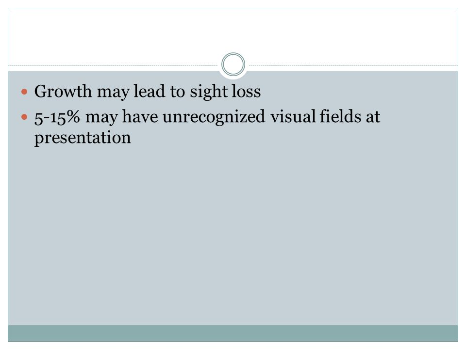 Growth may lead to sight loss 5-15% may have unrecognized visual fields at presentation