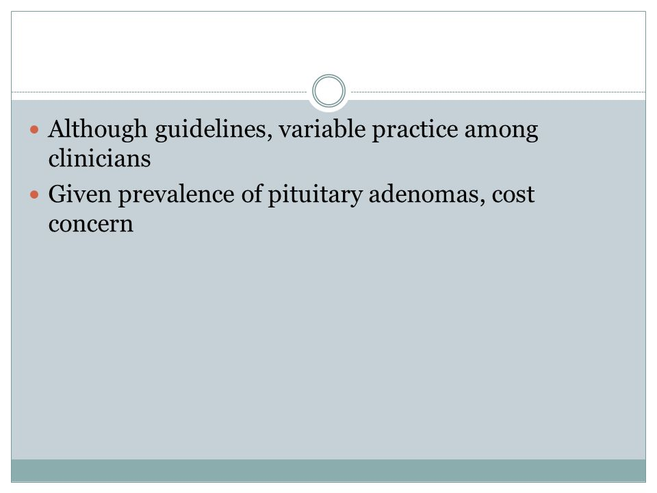 Although guidelines, variable practice among clinicians Given prevalence of pituitary adenomas, cost concern