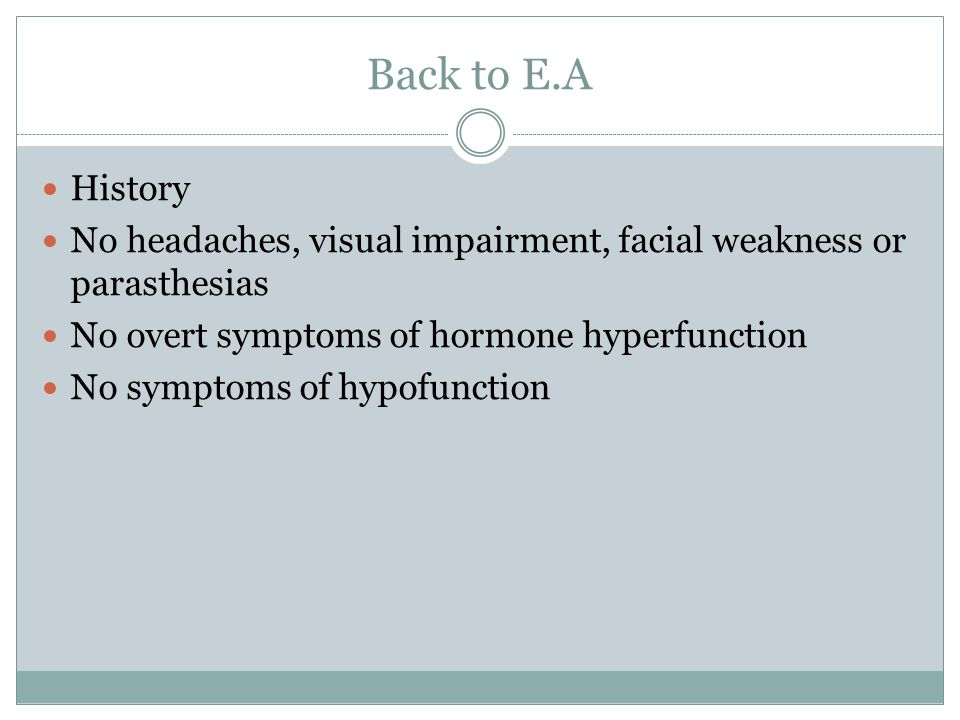 Back to E.A History No headaches, visual impairment, facial weakness or parasthesias No overt symptoms of hormone hyperfunction No symptoms of hypofun