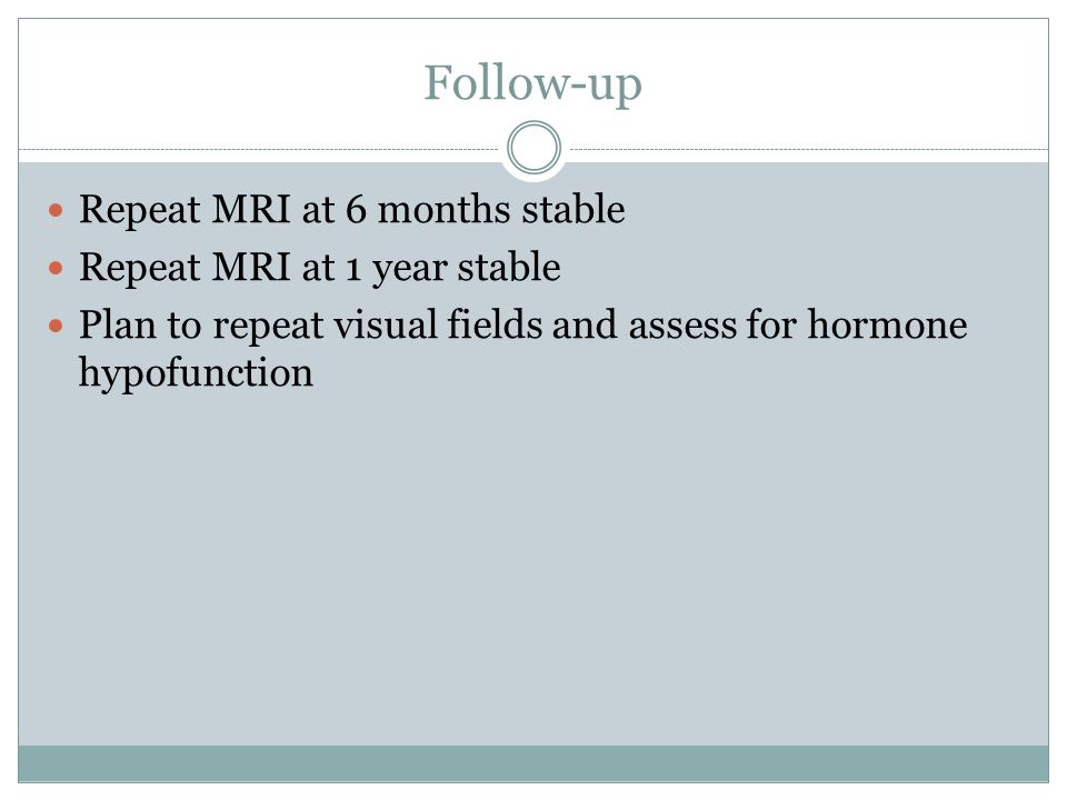 Follow-up Repeat MRI at 6 months stable Repeat MRI at 1 year stable Plan to repeat visual fields and assess for hormone hypofunction