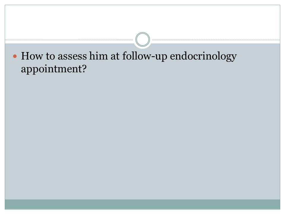 How to assess him at follow-up endocrinology appointment?