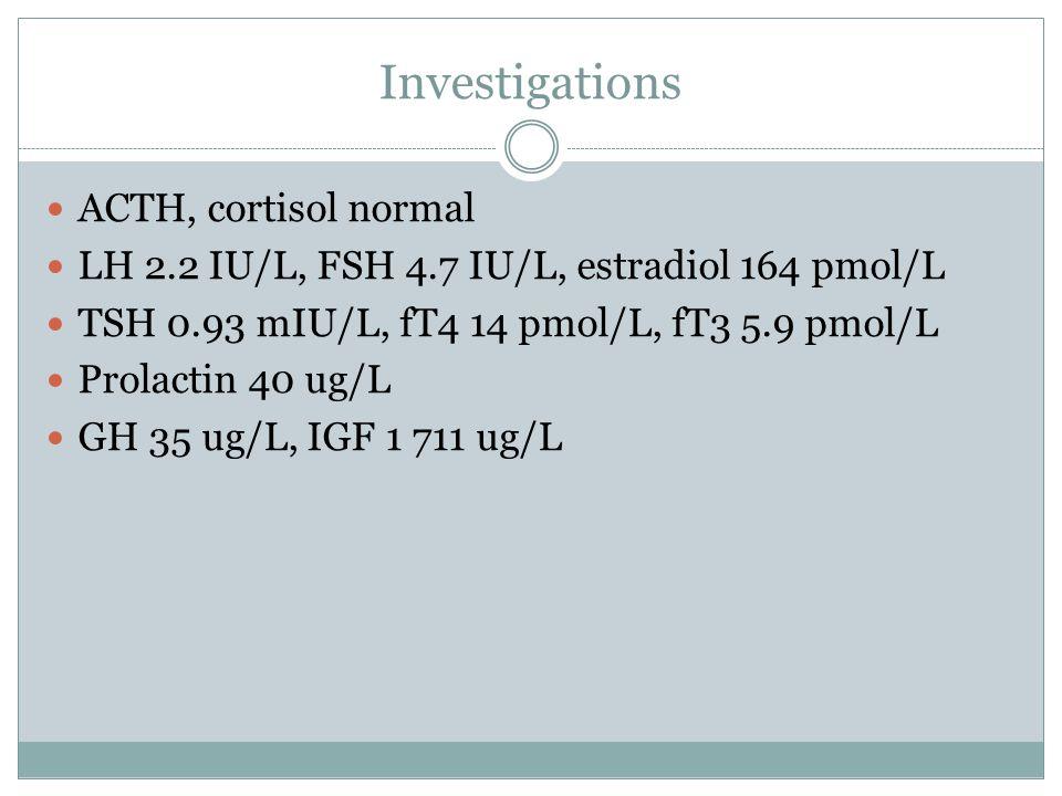 Investigations ACTH, cortisol normal LH 2.2 IU/L, FSH 4.7 IU/L, estradiol 164 pmol/L TSH 0.93 mIU/L, fT4 14 pmol/L, fT3 5.9 pmol/L Prolactin 40 ug/L G